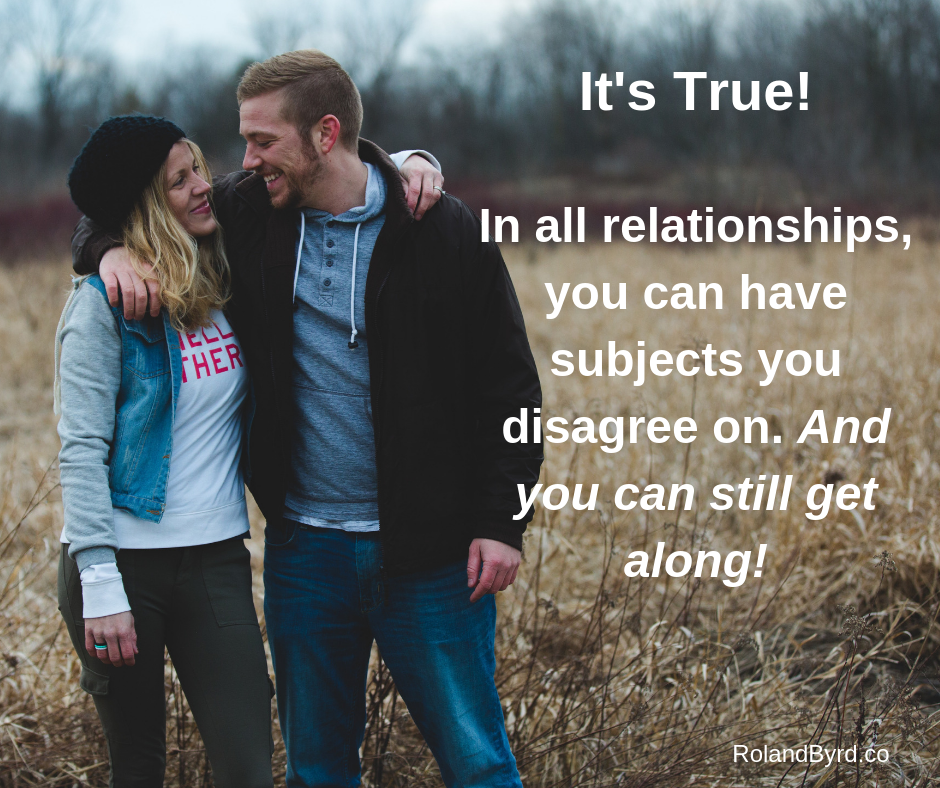 In all relationships, you can have subjects you disagree on. And you can still get along