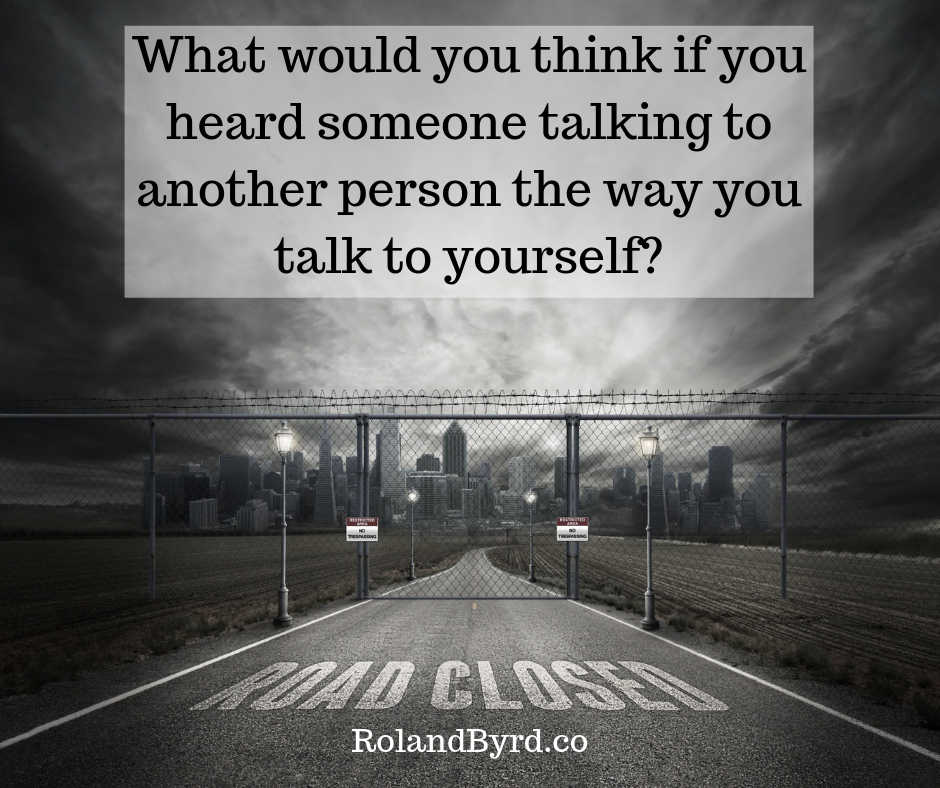 What would you think if you heard someone talking to another person the way you talk to yourself_