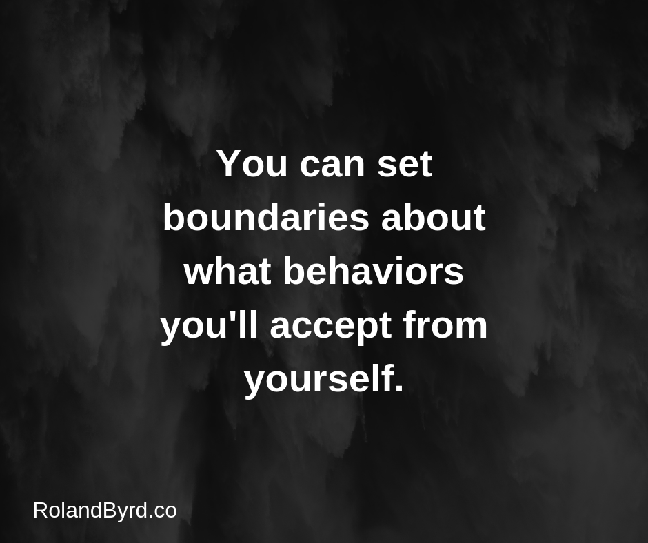 You can set boundaries about what behaviors you'll accept from yourself.