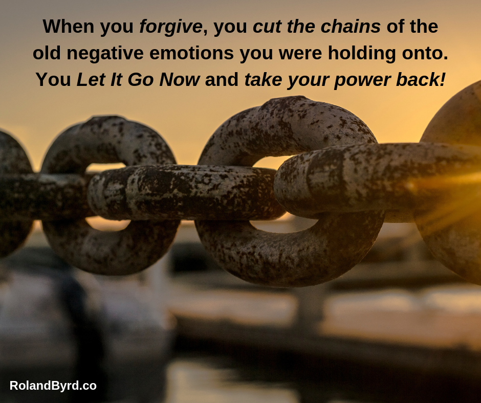 When you forgive, you cut the chains of the old negative emotions you were holding onto. You Let It Go Now and take your power back!
