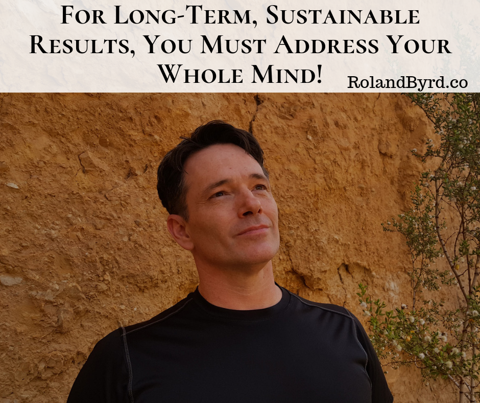 For Long-Term, Sustainable Results, You Must Address Your Whole Mind!