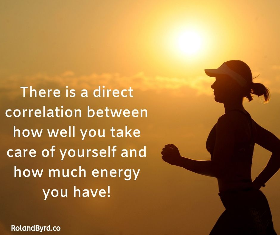 There's a direct correlation between how well you take care of yourself and how much energy you have